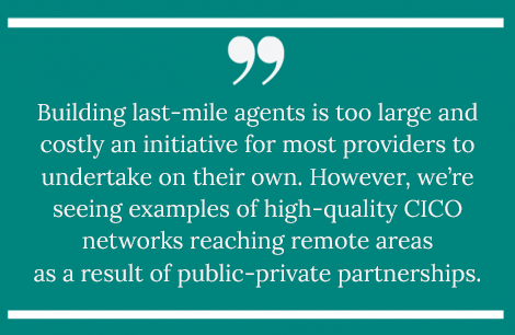 Building last-mile agents is too large and costly an initiative for most providers to undertake on their own. However, we're seeing examples of high-quality CICO networks reaching remote areas as a result of public-private partnerships.