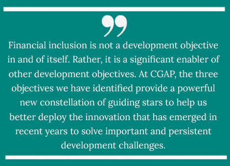 Financial inclusion is not a development objective in and of itself. Rather, it is a significant enabler of other development objectives.  At CGAP, the three objectives we have identified provide a powerful new constellation of guiding stars to help us better deploy the innovation that has emerged in recent years to solve important and persistent development challenges.